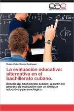 La Evaluacion Educativa:  Alternativa En El Bachillerato Cubano.