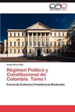 Regimen Politico y Constitucional de Colombia. Tomo I