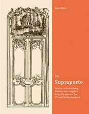 Die Supraporte. Studien zu Entstehung, Formen und Aufgaben in der Raumkunst des 17. und 18. Jahrhunderts