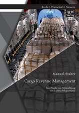 Cargo Revenue Management:  Eine Studie Zur Vermarktung Von Luftfrachtkapazitaten