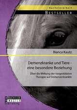 Demenzkranke Und Tiere - Eine Besondere Beziehung:  Uber Die Wirkung Der Tiergestutzten Therapie Auf Demenzerkrankte