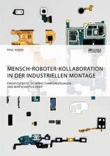 Mensch-Roboter-Kollaboration in der industriellen Montage. Einsatzgebiete, Sicherheitsanforderungen und Wirtschaftlichkeit