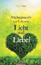 Wie Beginne Ich Ein Leben in Licht Und Liebe?:  40 Jahre Auf Der Flucht VOR Dem Leben