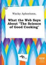 Wacky Aphorisms, What the Web Says about the Science of Good Cooking