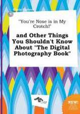 You're Nose Is in My Crotch! and Other Things You Shouldn't Know about the Digital Photography Book