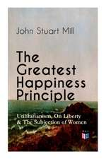 Greatest Happiness Principle - Utilitarianism, On Liberty & The Subjection of Women