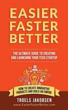 Easier Faster Better - The Ultimate Guide to Creating and Launching Your Tech Startup