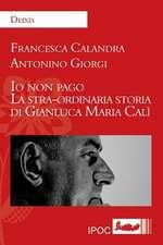 IO Non Pago. La Stra-Ordinaria Storia Di Gianluca Maria Cali:  Trasfigurazioni