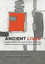 Ancient Lives: Object, People and Place in Early Scotland. Essays for David V Clarke on His 70th Birthday