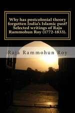 Why Has Postcolonial Theory Forgotten India's Islamic Past? Selected Writings of Raja Rammohun Roy (1772-1833).