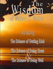 The Wisdom of Wallace D. Wattles:  The Science of Getting Rich, the Science of Being Great & the Science of Being Well