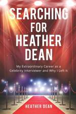 Searching for Heather Dean: My Extraordinary Career as a Celebrity Interviewer and Why I Left It