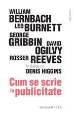 Cum se scrie în publicitate: William Bernbach, Leo Burnett, George Gribbin, David Ogilvy, Rosser Reeves în dialog cu Denis Higgins