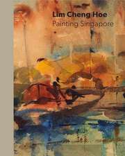 Painting Singapore: The Life and Art of Lim Cheng Hoe