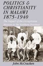 Politics and Christianity in Malawi 1875-1940. the Impact of the Livingstonia Mission in the Northern Province 3rd Edition:  Religion and Cultural Interactions in Malawi